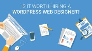 Is-it-worth-hiring-a-WordPress-Web-Designer